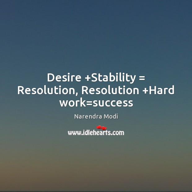 Desire +Stability = Resolution, Resolution +Hard work=success Narendra Modi Picture Quote