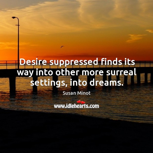 Desire suppressed finds its way into other more surreal settings, into dreams. Susan Minot Picture Quote