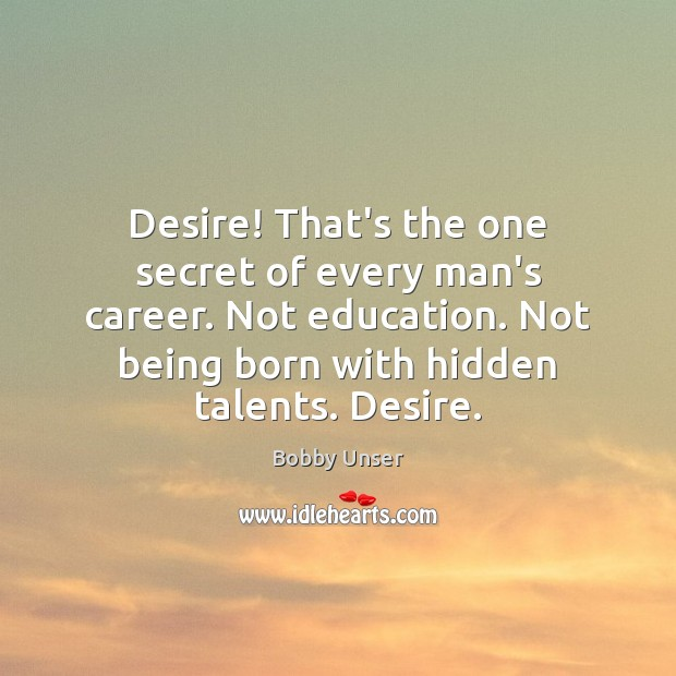 Image, Desire! That's the one secret of every man's career. Not education. Not