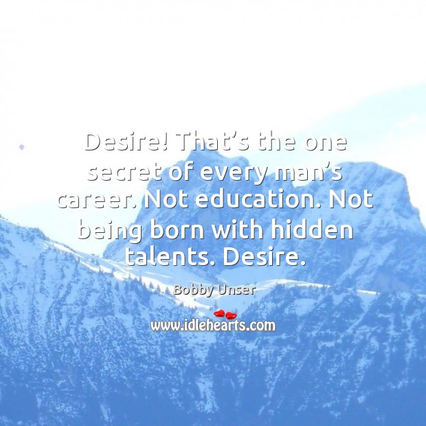 Image, Desire! that's the one secret of every man's career. Not education.