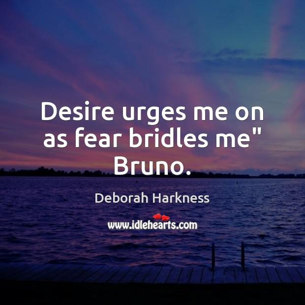 "Desire urges me on as fear bridles me"" Bruno. Image"