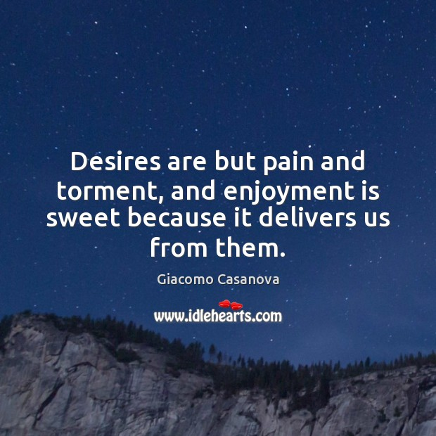 Desires are but pain and torment, and enjoyment is sweet because it delivers us from them. Image