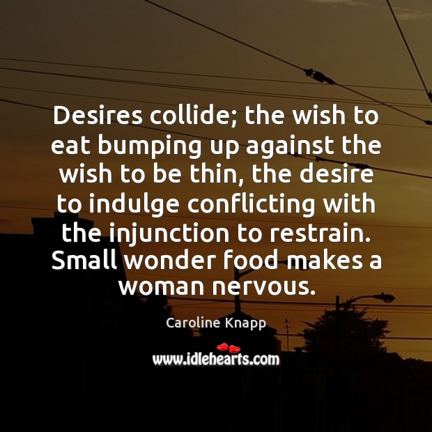 Desires collide; the wish to eat bumping up against the wish to Caroline Knapp Picture Quote