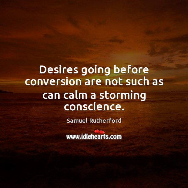 Desires going before conversion are not such as can calm a storming conscience. Samuel Rutherford Picture Quote