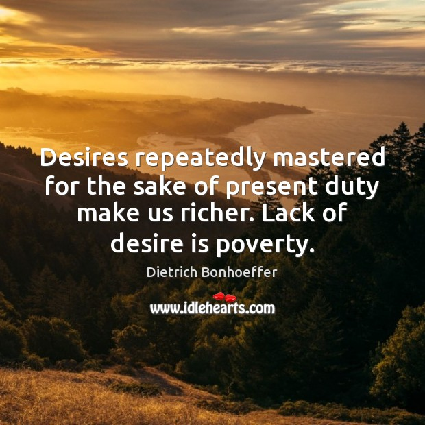 Desires repeatedly mastered for the sake of present duty make us richer. Desire Quotes Image
