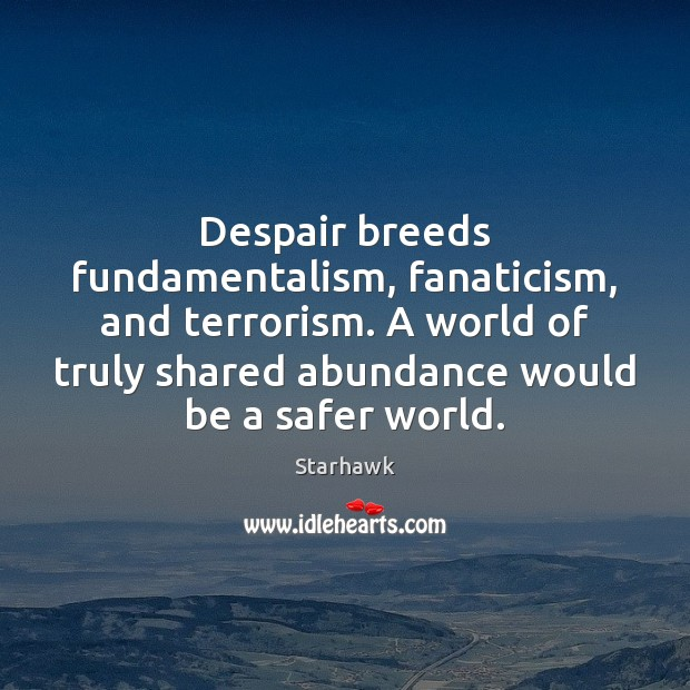 Image, Despair breeds fundamentalism, fanaticism, and terrorism. A world of truly shared abundance