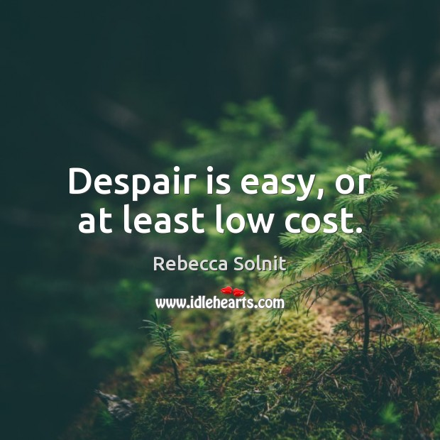 Despair is easy, or at least low cost. Image