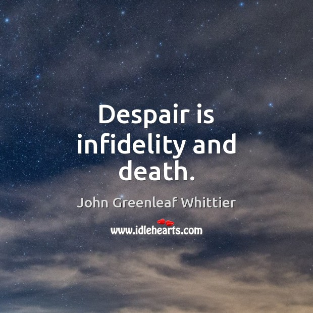 Despair is infidelity and death. John Greenleaf Whittier Picture Quote