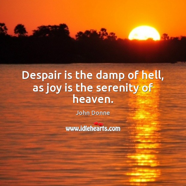 Despair is the damp of hell, as joy is the serenity of heaven. Joy Quotes Image