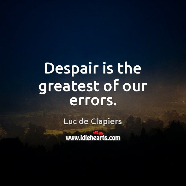 Despair is the greatest of our errors. Luc de Clapiers Picture Quote