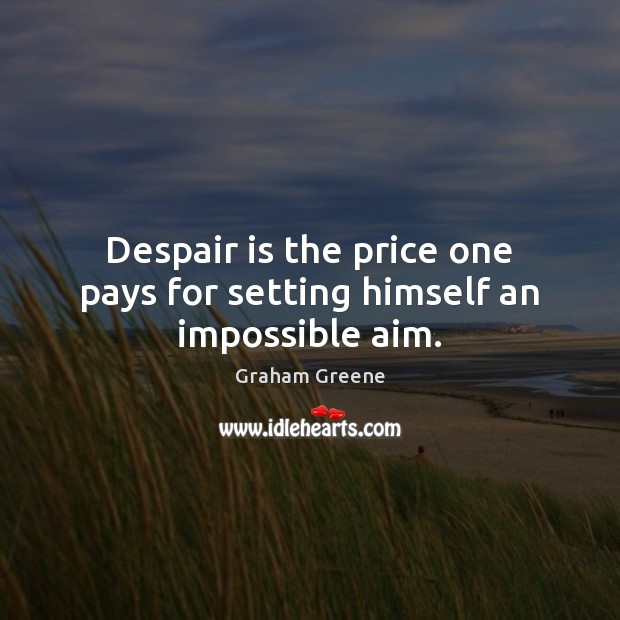 Despair is the price one pays for setting himself an impossible aim. Graham Greene Picture Quote