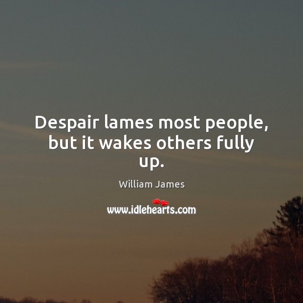 Despair lames most people, but it wakes others fully up. William James Picture Quote