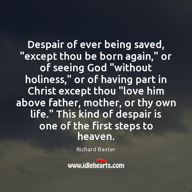 """Despair of ever being saved, """"except thou be born again,"""" or of Richard Baxter Picture Quote"""