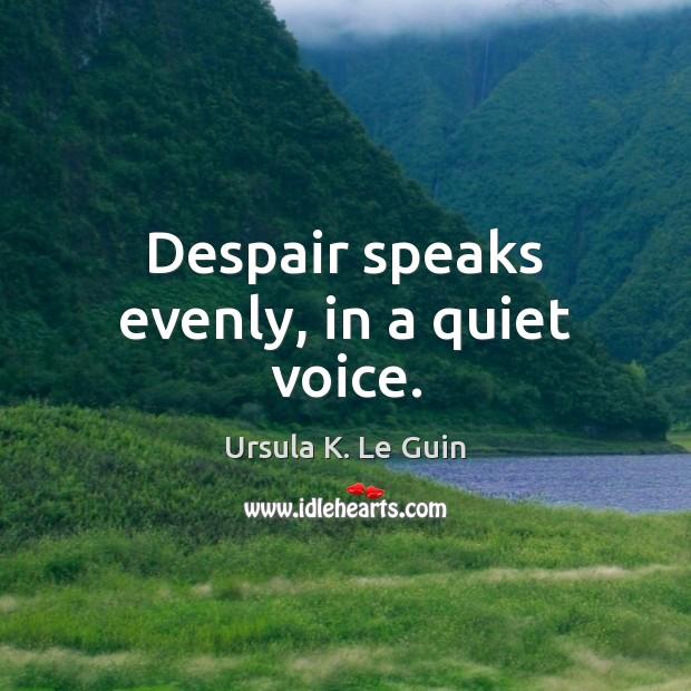 Despair speaks evenly, in a quiet voice. Ursula K. Le Guin Picture Quote