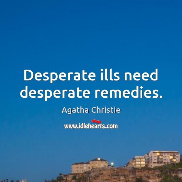 Desperate ills need desperate remedies. Image