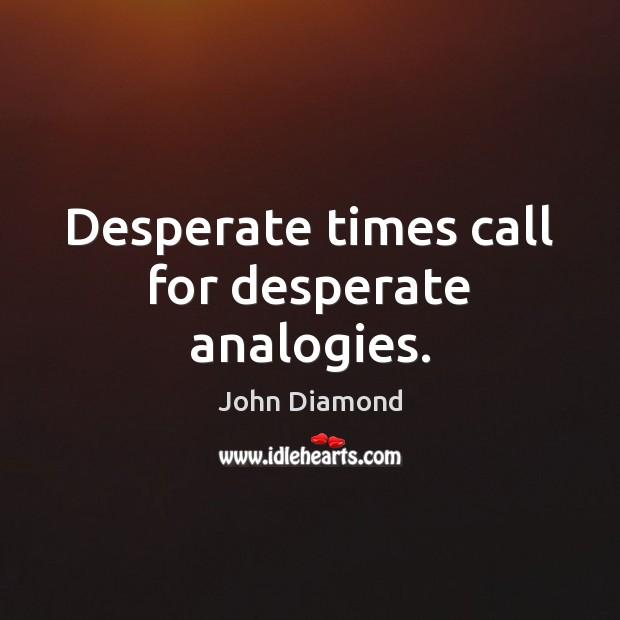 Desperate times call for desperate analogies. John Diamond Picture Quote