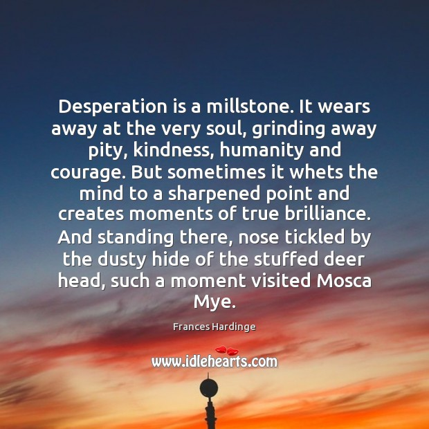 Image, Desperation is a millstone. It wears away at the very soul, grinding