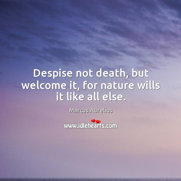 Despise not death, but welcome it, for nature wills it like all else. Image
