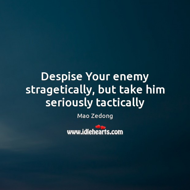 Despise Your enemy stragetically, but take him seriously tactically Image