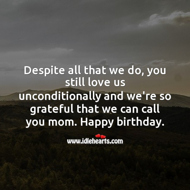 Despite all that we do, you still love us unconditionally. Birthday Messages for Mom Image