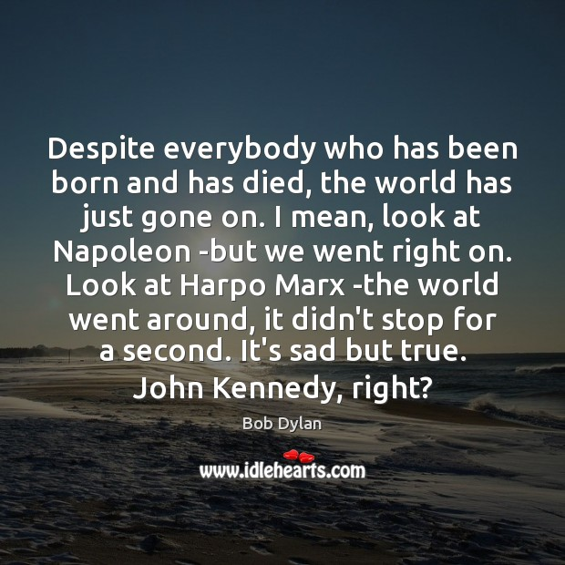 Image, Despite everybody who has been born and has died, the world has