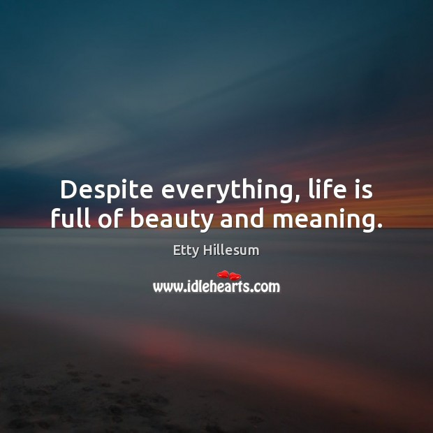 Despite everything, life is full of beauty and meaning. Etty Hillesum Picture Quote