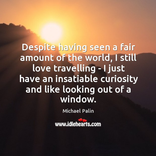 Despite having seen a fair amount of the world, I still love Michael Palin Picture Quote