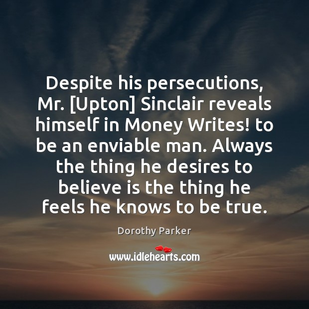 Despite his persecutions, Mr. [Upton] Sinclair reveals himself in Money Writes! to Dorothy Parker Picture Quote