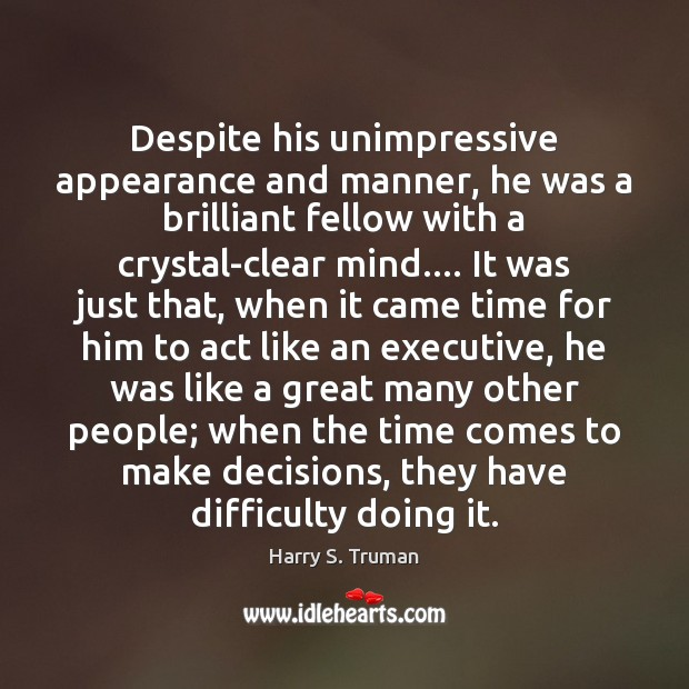 Despite his unimpressive appearance and manner, he was a brilliant fellow with Harry S. Truman Picture Quote