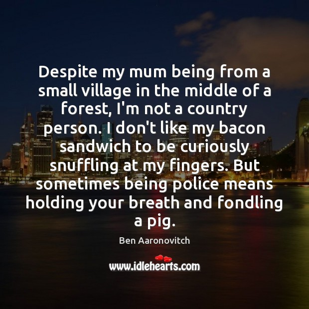 Despite my mum being from a small village in the middle of Ben Aaronovitch Picture Quote