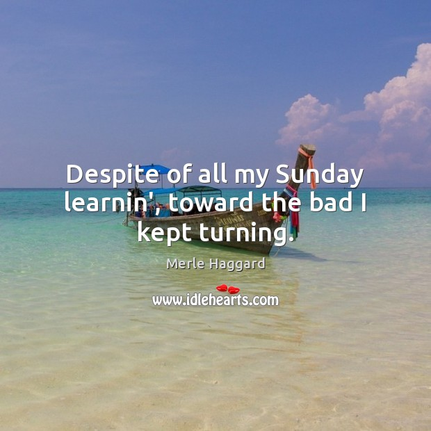 Despite of all my Sunday learnin', toward the bad I kept turning. Merle Haggard Picture Quote