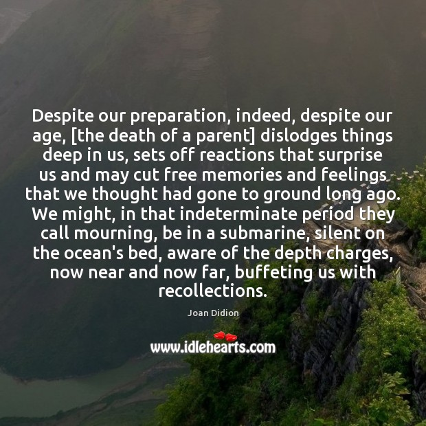 Despite our preparation, indeed, despite our age, [the death of a parent] Joan Didion Picture Quote