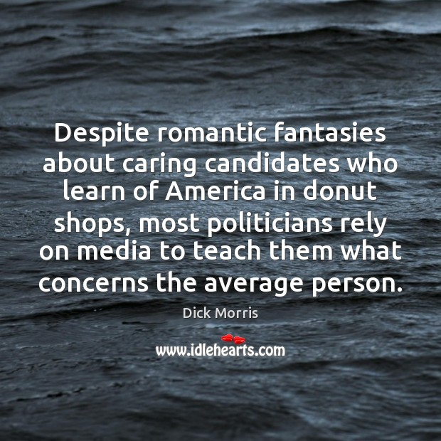 Dick Morris Picture Quote image saying: Despite romantic fantasies about caring candidates who learn of America in donut
