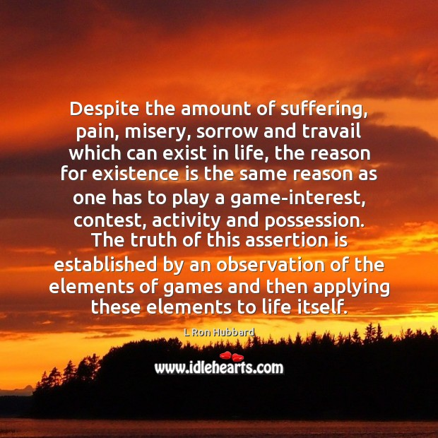 Despite the amount of suffering, pain, misery, sorrow and travail which can L Ron Hubbard Picture Quote