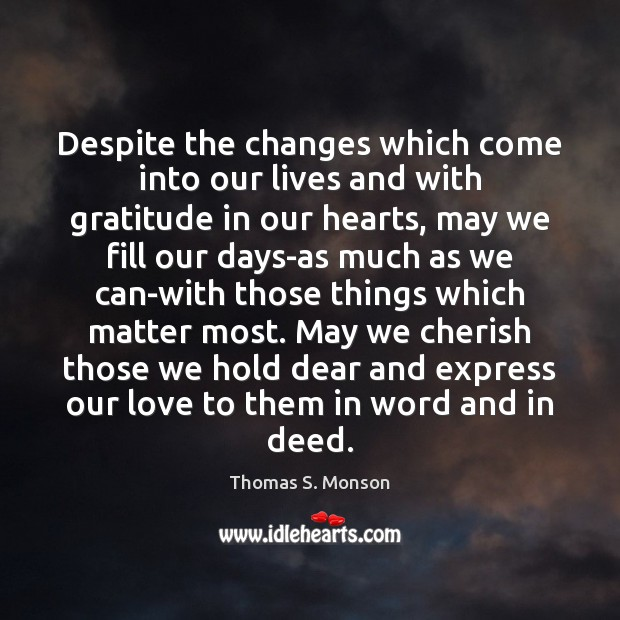 Despite the changes which come into our lives and with gratitude in Thomas S. Monson Picture Quote