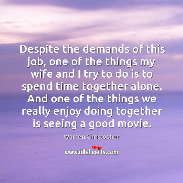 Despite the demands of this job, one of the things my wife and I try to do is to spend time together alone. Warren Christopher Picture Quote