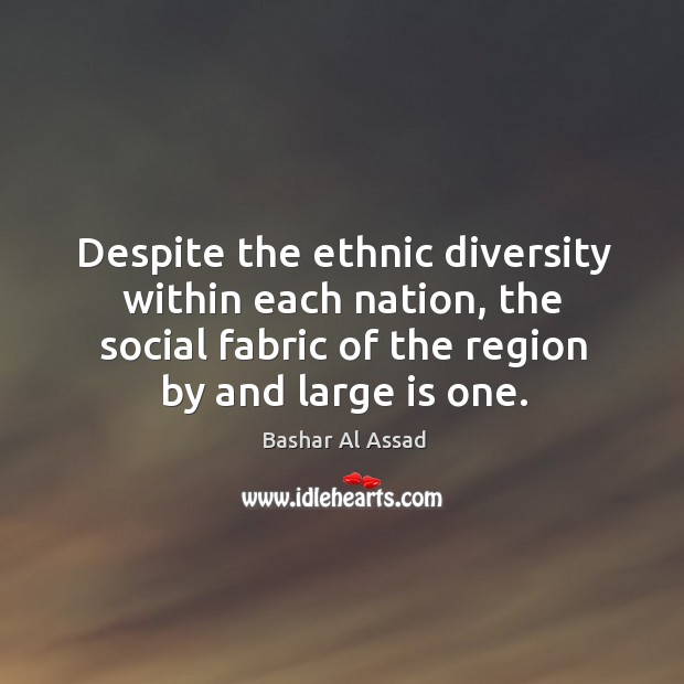 Despite the ethnic diversity within each nation, the social fabric of the region by and large is one. Bashar Al Assad Picture Quote
