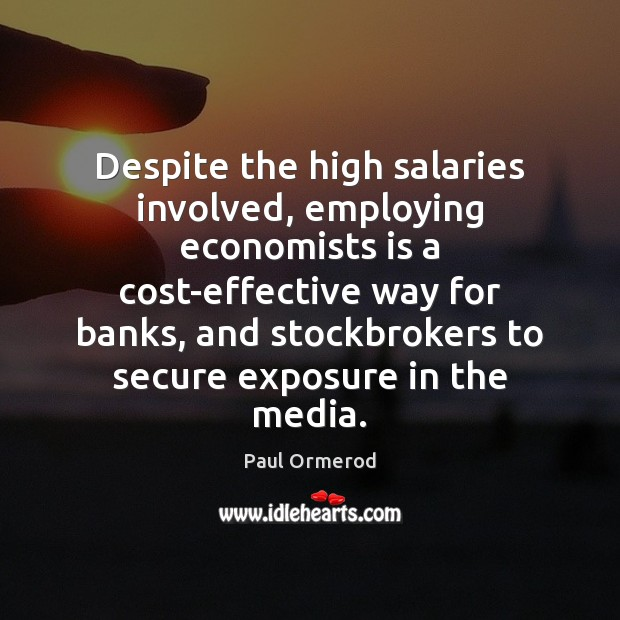 Despite the high salaries involved, employing economists is a cost-effective way for Paul Ormerod Picture Quote