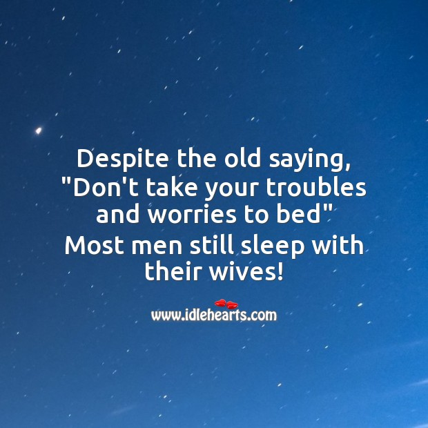 """Despite the old saying, """"Don't take your troubles and worries to bed"""" Funny Messages Image"""