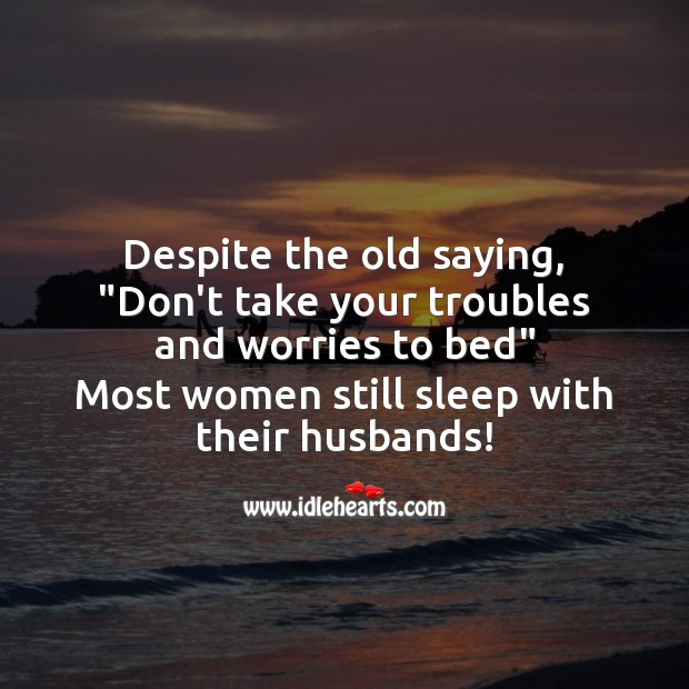 """Despite the old saying, """"Don't take your troubles to bed"""" Funny Messages Image"""