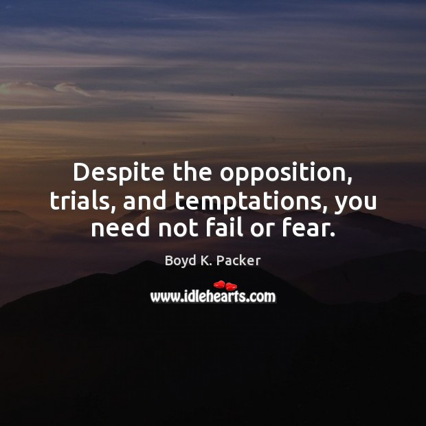 Despite the opposition, trials, and temptations, you need not fail or fear. Boyd K. Packer Picture Quote
