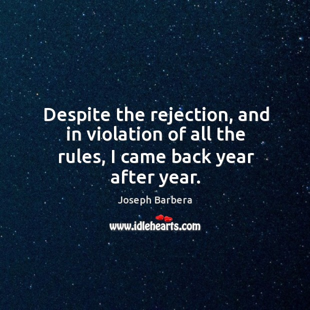 Despite the rejection, and in violation of all the rules, I came back year after year. Joseph Barbera Picture Quote
