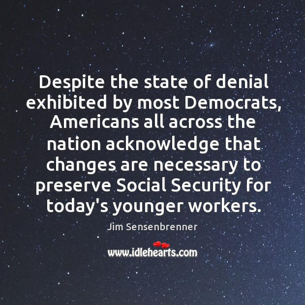 Despite the state of denial exhibited by most Democrats, Americans all across Jim Sensenbrenner Picture Quote