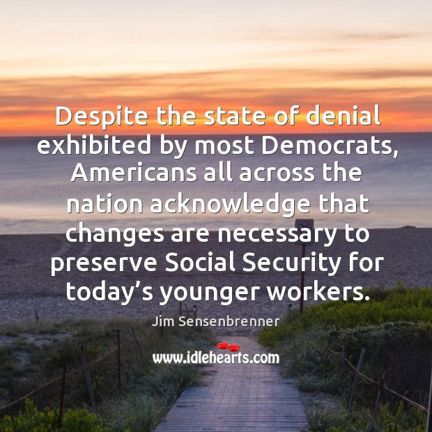 Despite the state of denial exhibited by most democrats, americans all across the nation acknowledge Jim Sensenbrenner Picture Quote