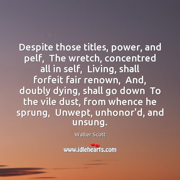 Despite those titles, power, and pelf,  The wretch, concentred all in self, Walter Scott Picture Quote