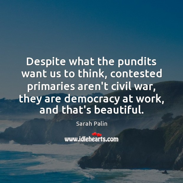 Despite what the pundits want us to think, contested primaries aren't civil Sarah Palin Picture Quote