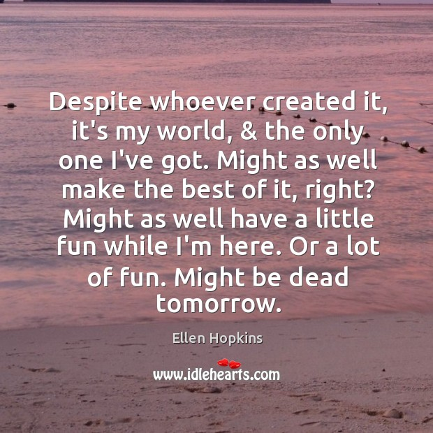 Despite whoever created it, it's my world, & the only one I've got. Ellen Hopkins Picture Quote