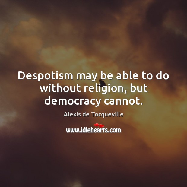 Image, Despotism may be able to do without religion, but democracy cannot.