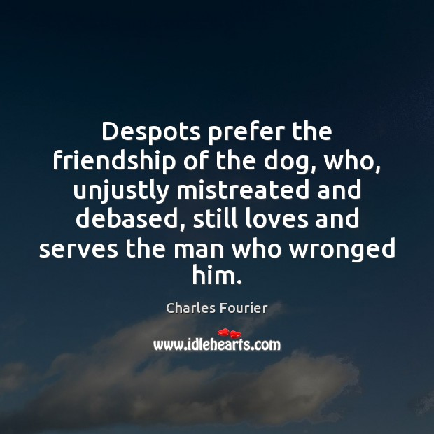 Despots prefer the friendship of the dog, who, unjustly mistreated and debased, Image