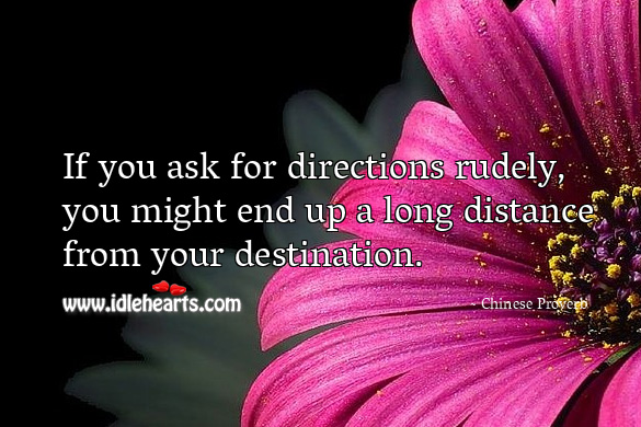 If you ask for directions rudely, you might end up a long distance from your destination. Chinese Proverbs Image